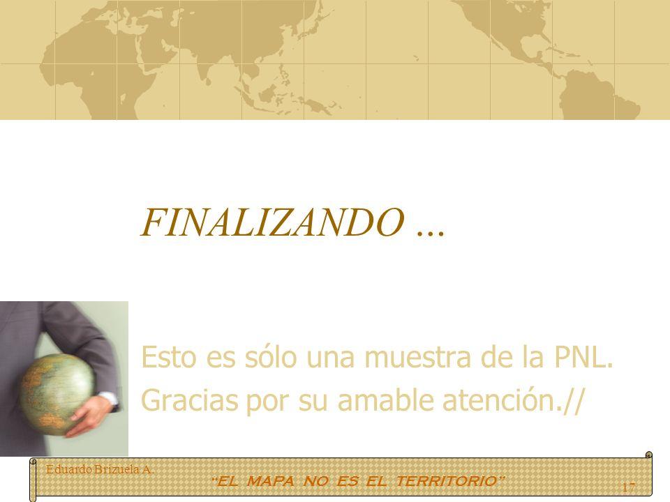 Eduardo Brizuela A. EL MAPA NO ES EL TERRITORIO 17 FINALIZANDO … Esto es sólo una muestra de la PNL. Gracias por su amable atención.//
