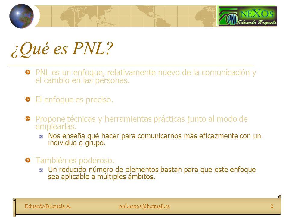Eduardo Brizuela A.pnl.nexos@hotmail.es2 ¿Qué es PNL? PNL es un enfoque, relativamente nuevo de la comunicación y el cambio en las personas. El enfoqu
