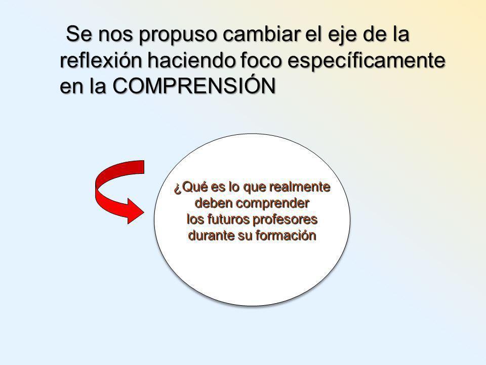Se nos propuso cambiar el eje de la reflexión haciendo foco específicamente en la COMPRENSIÓN ¿Qué es lo que realmente deben comprender los futuros profesores durante su formación