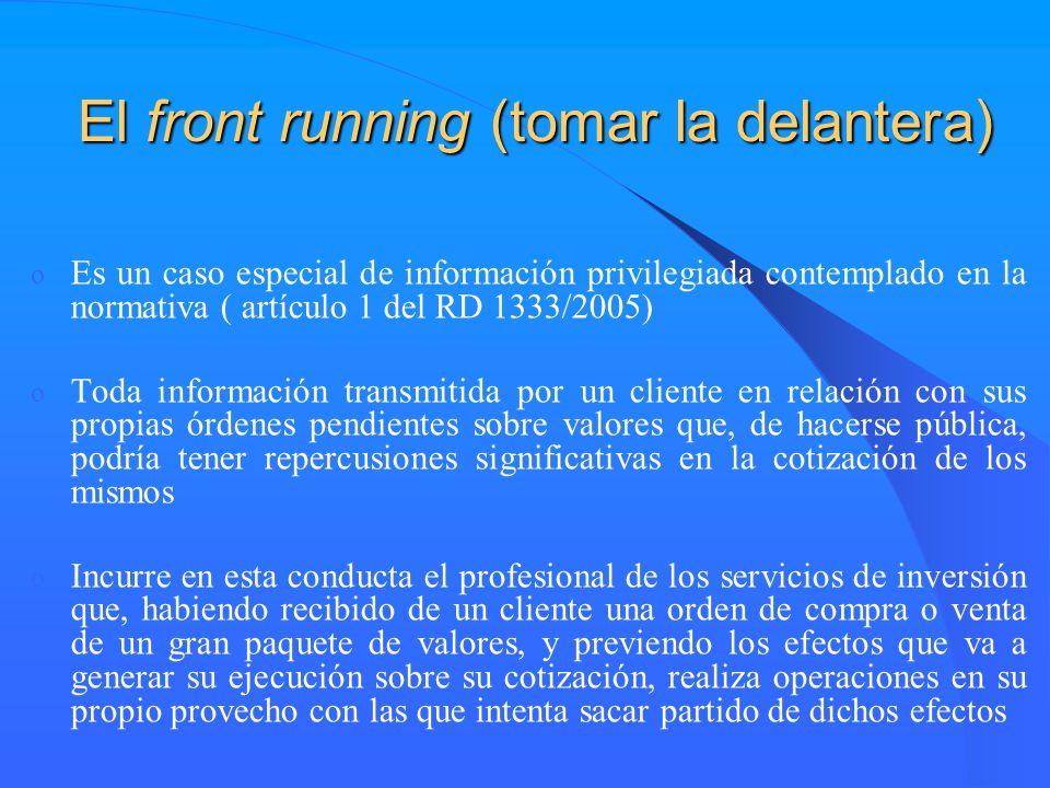 El front running (tomar la delantera) o Es un caso especial de información privilegiada contemplado en la normativa ( artículo 1 del RD 1333/2005) o T