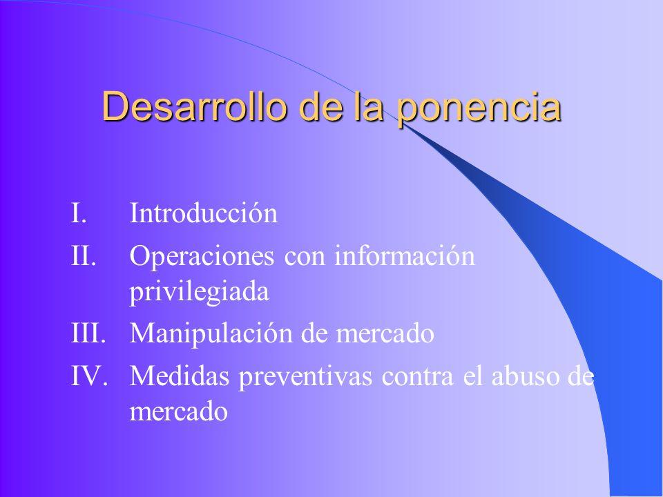 Desarrollo de la ponencia I.Introducción II.Operaciones con información privilegiada III.Manipulación de mercado IV.Medidas preventivas contra el abus