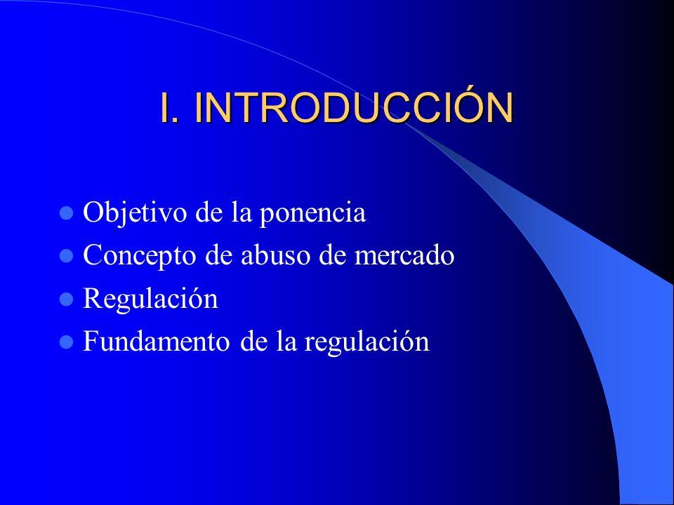 I. INTRODUCCIÓN Objetivo de la ponencia Concepto de abuso de mercado Regulación Fundamento de la regulación