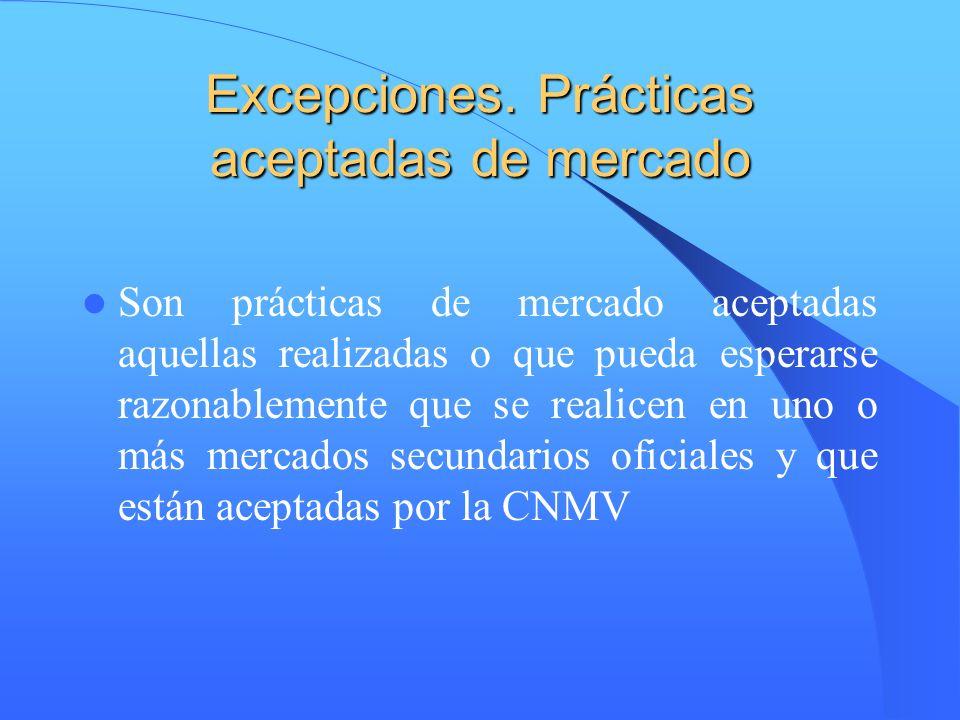 Excepciones. Prácticas aceptadas de mercado Son prácticas de mercado aceptadas aquellas realizadas o que pueda esperarse razonablemente que se realice