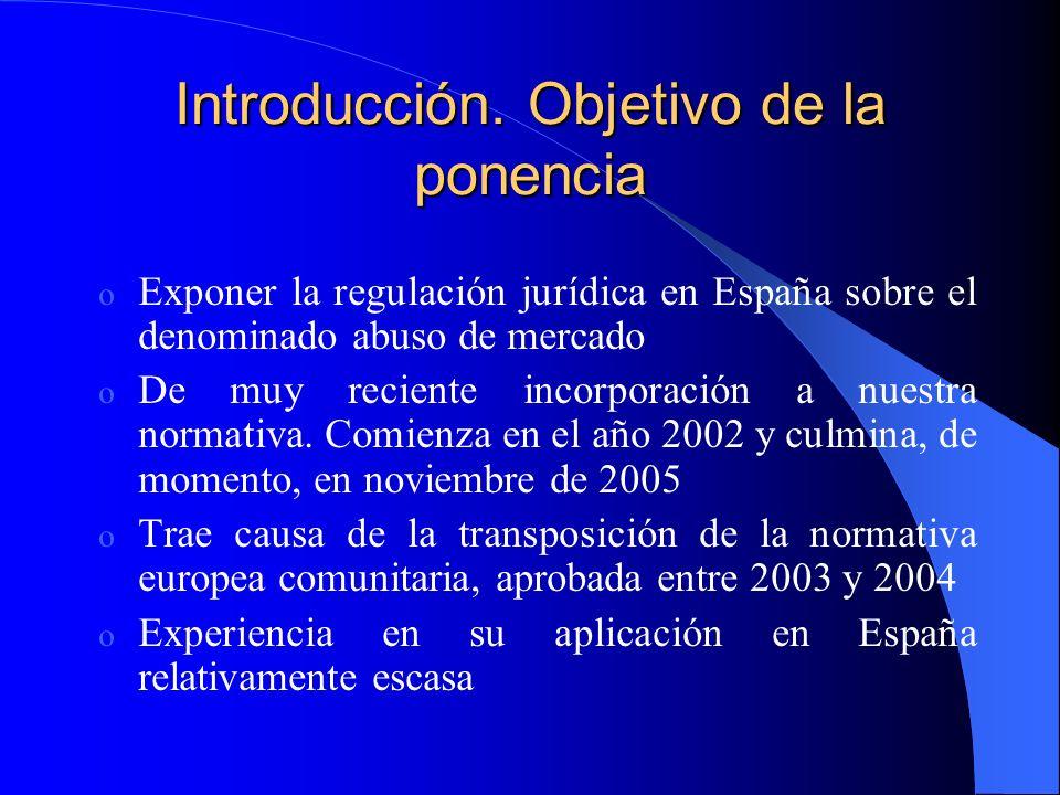 Introducción. Objetivo de la ponencia o Exponer la regulación jurídica en España sobre el denominado abuso de mercado o De muy reciente incorporación