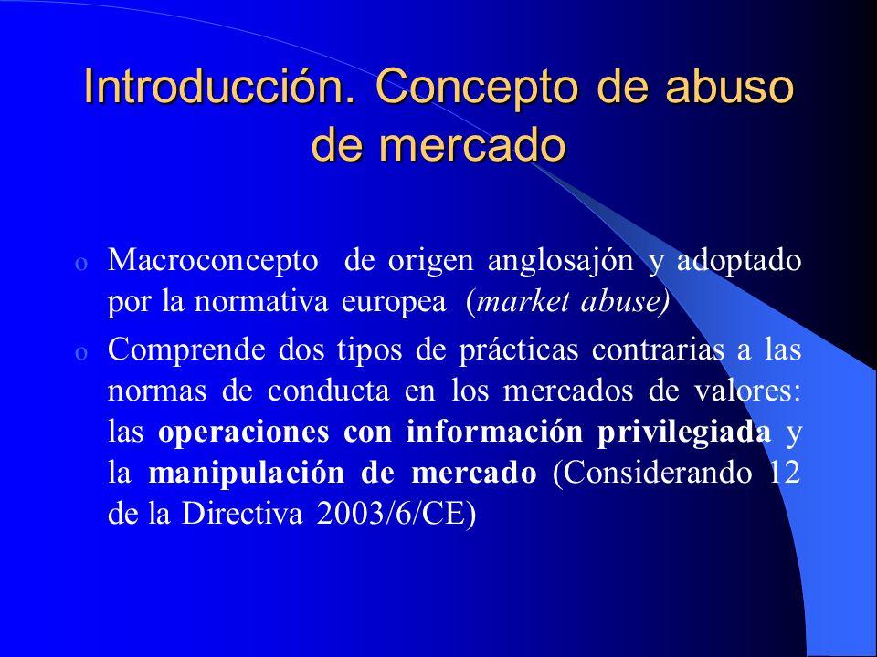 Introducción. Concepto de abuso de mercado o Macroconcepto de origen anglosajón y adoptado por la normativa europea (market abuse) o Comprende dos tip