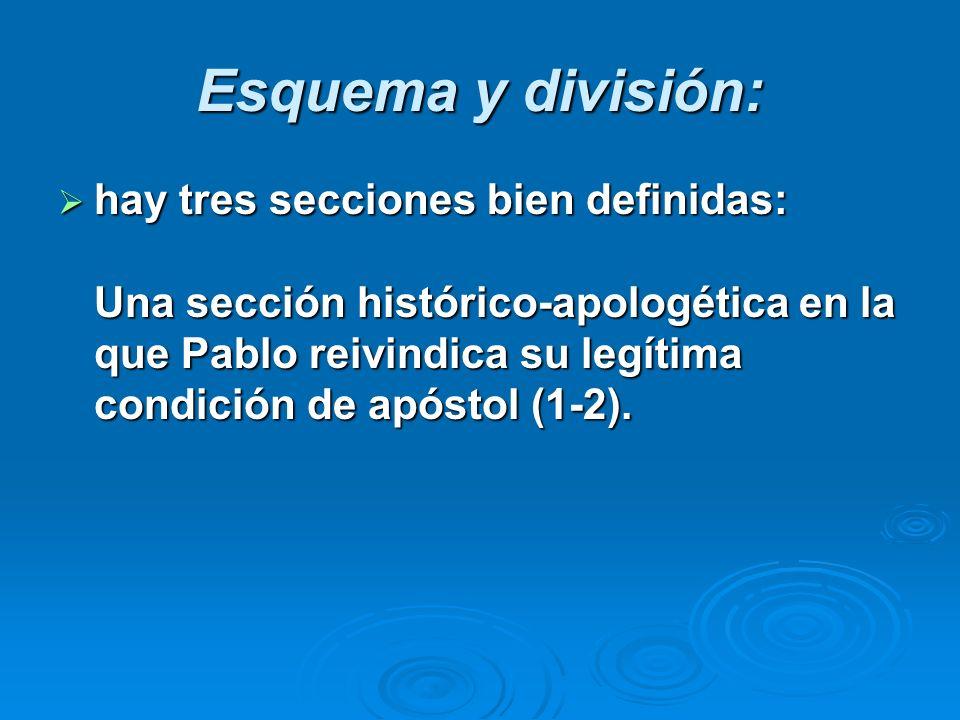 Esquema y división: hay tres secciones bien definidas: Una sección histórico-apologética en la que Pablo reivindica su legítima condición de apóstol (