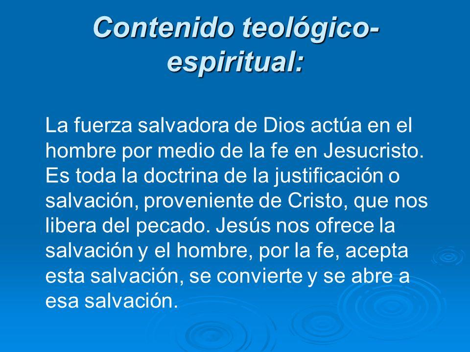 Contenido teológico- espiritual: La fuerza salvadora de Dios actúa en el hombre por medio de la fe en Jesucristo. Es toda la doctrina de la justificac