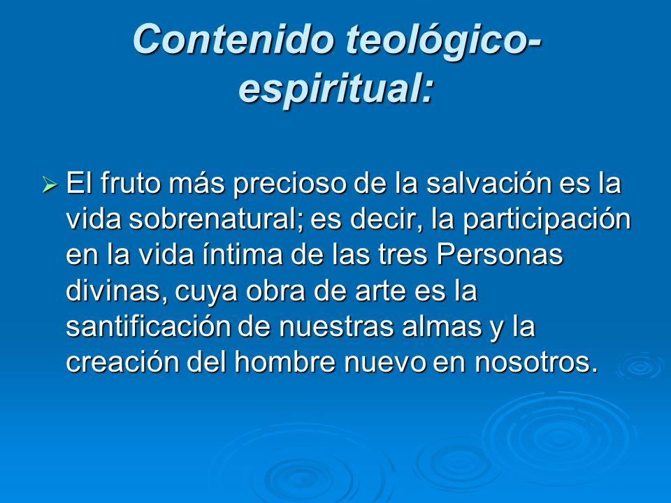 Contenido teológico- espiritual: El fruto más precioso de la salvación es la vida sobrenatural; es decir, la participación en la vida íntima de las tr