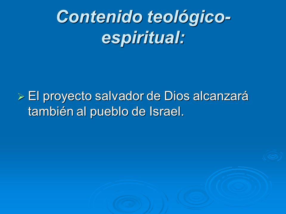 Contenido teológico- espiritual: El proyecto salvador de Dios alcanzará también al pueblo de Israel. El proyecto salvador de Dios alcanzará también al