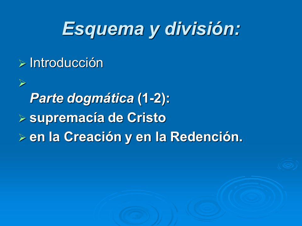 Esquema y división: Introducción Introducción Parte dogmática (1-2): Parte dogmática (1-2): supremacía de Cristo supremacía de Cristo en la Creación y