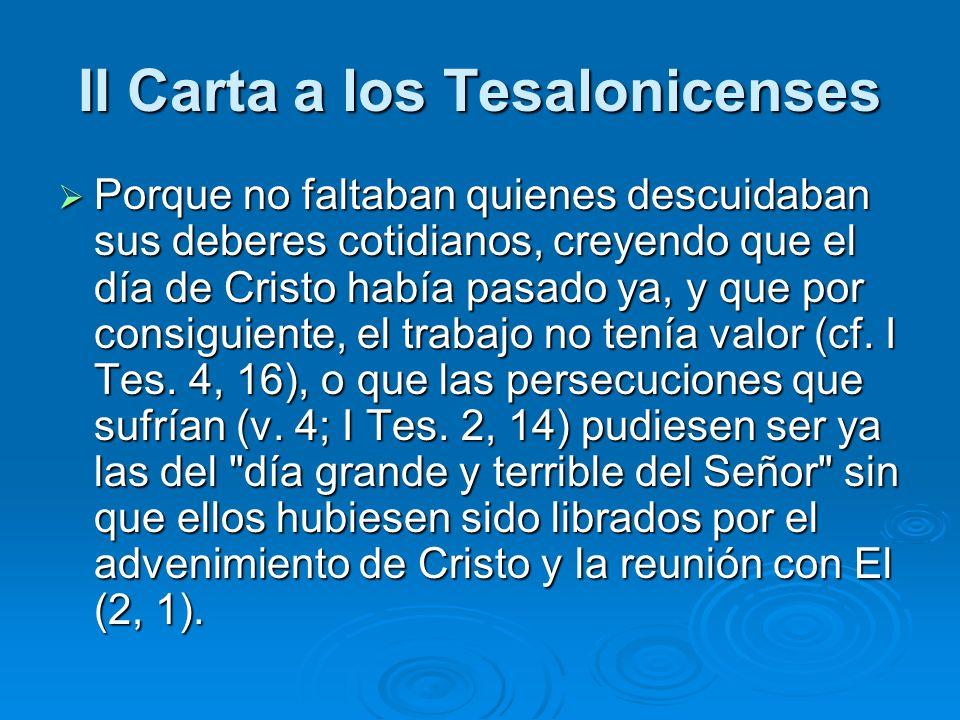 II Carta a los Tesalonicenses Porque no faltaban quienes descuidaban sus deberes cotidianos, creyendo que el día de Cristo había pasado ya, y que por