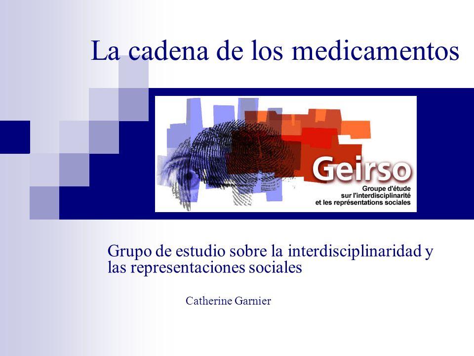 La cadena de los medicamentos Grupo de estudio sobre la interdisciplinaridad y las representaciones sociales Catherine Garnier