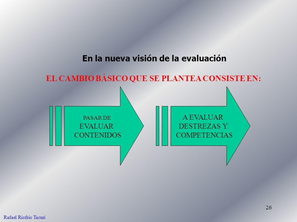 26 EL CAMBIO BÁSICO QUE SE PLANTEA CONSISTE EN: En la nueva visión de la evaluación PASAR DE EVALUAR CONTENIDOS A EVALUAR DESTREZAS Y COMPETENCIAS Raf