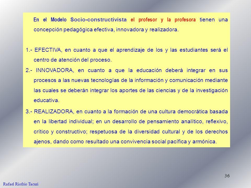36 En el Modelo Socio-constructivista el profesor y la profesora tienen una concepción pedagógica efectiva, innovadora y realizadora. Rafael Riofrío T