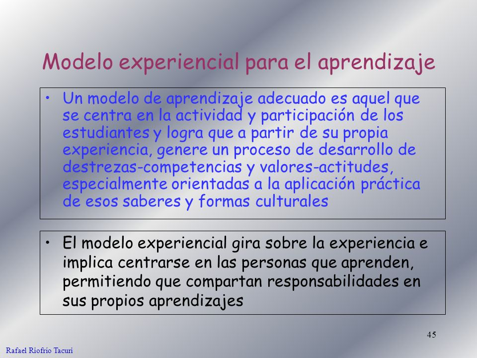 45 El modelo experiencial gira sobre la experiencia e implica centrarse en las personas que aprenden, permitiendo que compartan responsabilidades en s