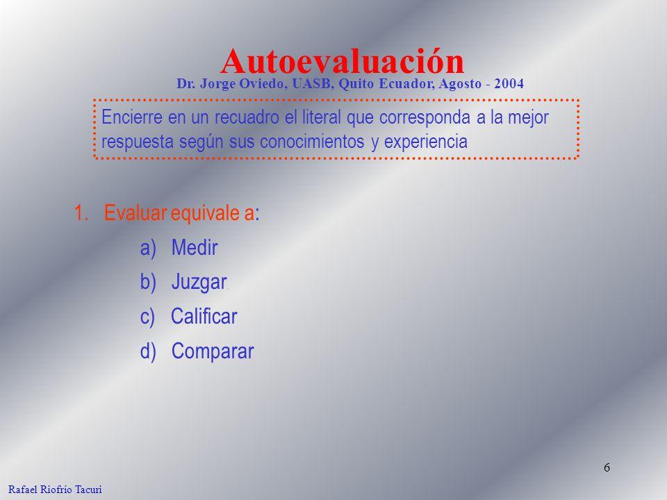 6 1. Evaluar equivale a: a) Medir b) Juzgar. c) Calificar d) Comparar Rafael Riofrío Tacuri Autoevaluación Encierre en un recuadro el literal que corr
