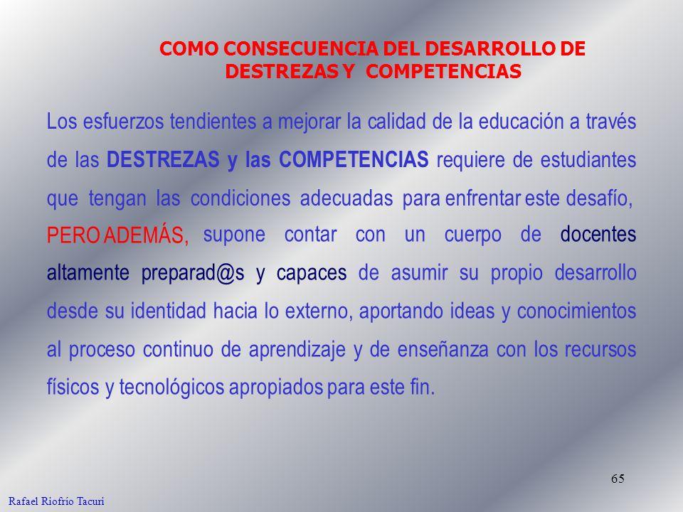 65 COMO CONSECUENCIA DEL DESARROLLO DE DESTREZAS Y COMPETENCIAS Rafael Riofrío Tacuri Los esfuerzos tendientes a mejorar la calidad de la educación a