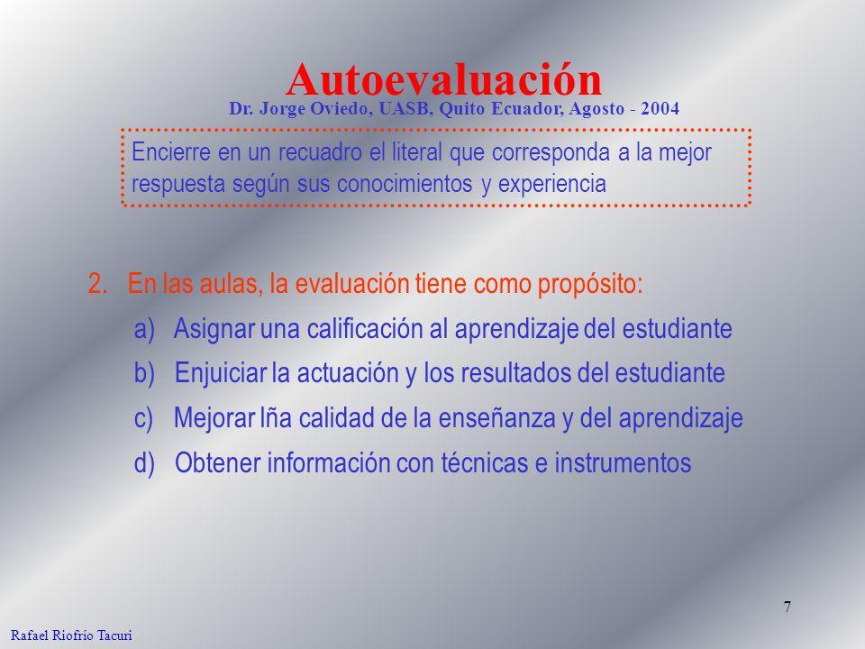 7 Rafael Riofrío Tacuri 2. En las aulas, la evaluación tiene como propósito: a) Asignar una calificación al aprendizaje del estudiante b) Enjuiciar la