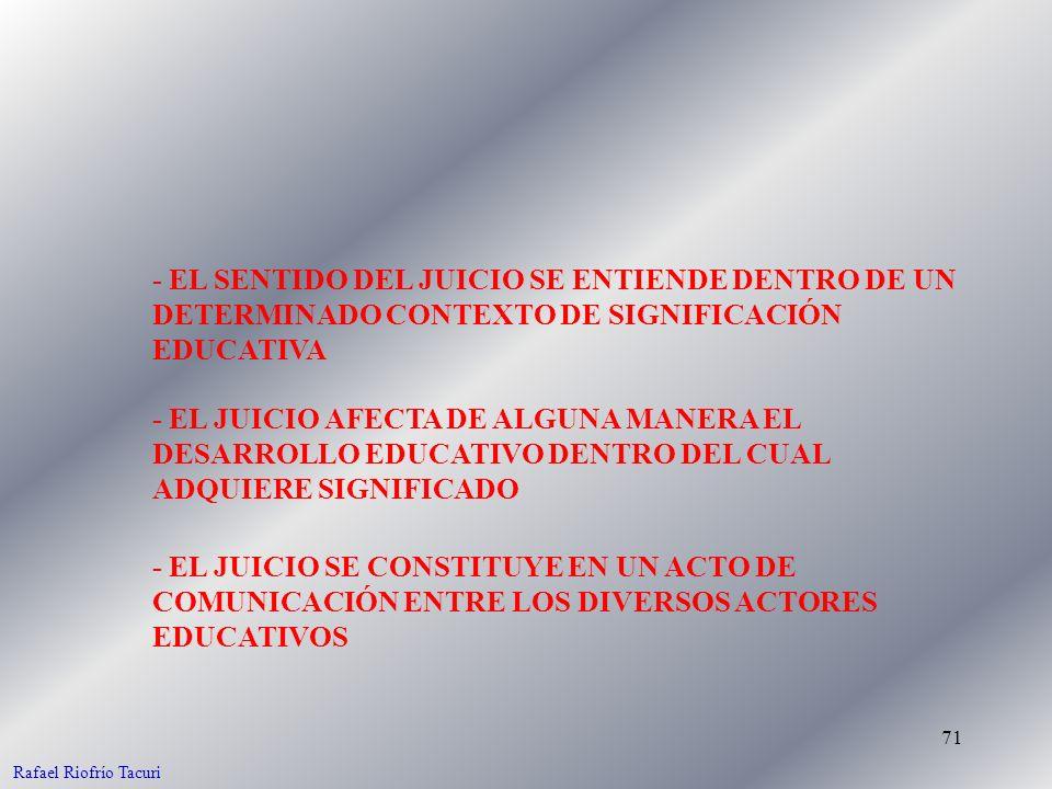 71 - EL SENTIDO DEL JUICIO SE ENTIENDE DENTRO DE UN DETERMINADO CONTEXTO DE SIGNIFICACIÓN EDUCATIVA - EL JUICIO AFECTA DE ALGUNA MANERA EL DESARROLLO EDUCATIVO DENTRO DEL CUAL ADQUIERE SIGNIFICADO - EL JUICIO SE CONSTITUYE EN UN ACTO DE COMUNICACIÓN ENTRE LOS DIVERSOS ACTORES EDUCATIVOS Rafael Riofrío Tacuri