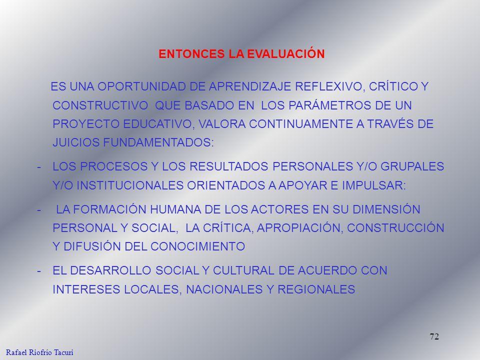72 ES UNA OPORTUNIDAD DE APRENDIZAJE REFLEXIVO, CRÍTICO Y CONSTRUCTIVO QUE BASADO EN LOS PARÁMETROS DE UN PROYECTO EDUCATIVO, VALORA CONTINUAMENTE A TRAVÉS DE JUICIOS FUNDAMENTADOS: -LOS PROCESOS Y LOS RESULTADOS PERSONALES Y/O GRUPALES Y/O INSTITUCIONALES ORIENTADOS A APOYAR E IMPULSAR: - LA FORMACIÓN HUMANA DE LOS ACTORES EN SU DIMENSIÓN PERSONAL Y SOCIAL, LA CRÍTICA, APROPIACIÓN, CONSTRUCCIÓN Y DIFUSIÓN DEL CONOCIMIENTO -EL DESARROLLO SOCIAL Y CULTURAL DE ACUERDO CON INTERESES LOCALES, NACIONALES Y REGIONALES ENTONCES LA EVALUACIÓN Rafael Riofrío Tacuri