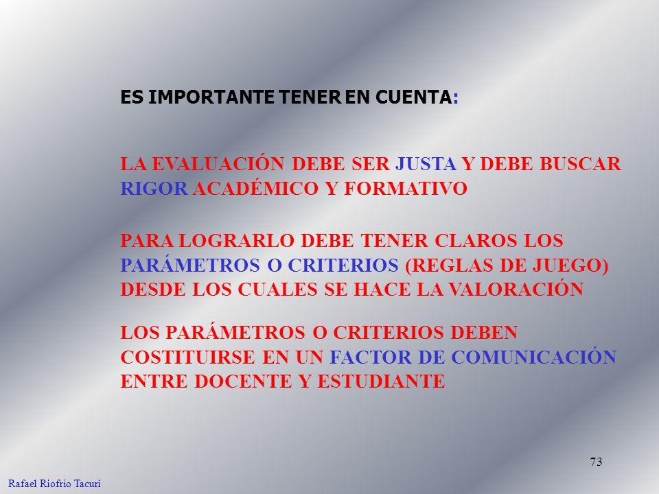 73 ES IMPORTANTE TENER EN CUENTA: LA EVALUACIÓN DEBE SER JUSTA Y DEBE BUSCAR RIGOR ACADÉMICO Y FORMATIVO PARA LOGRARLO DEBE TENER CLAROS LOS PARÁMETROS O CRITERIOS (REGLAS DE JUEGO) DESDE LOS CUALES SE HACE LA VALORACIÓN LOS PARÁMETROS O CRITERIOS DEBEN COSTITUIRSE EN UN FACTOR DE COMUNICACIÓN ENTRE DOCENTE Y ESTUDIANTE Rafael Riofrío Tacuri