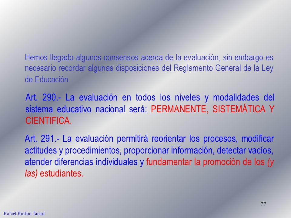 77 Rafael Riofrío Tacuri Art. 290.- La evaluación en todos los niveles y modalidades del sistema educativo nacional será: PERMANENTE, SISTEMÁTICA Y CI