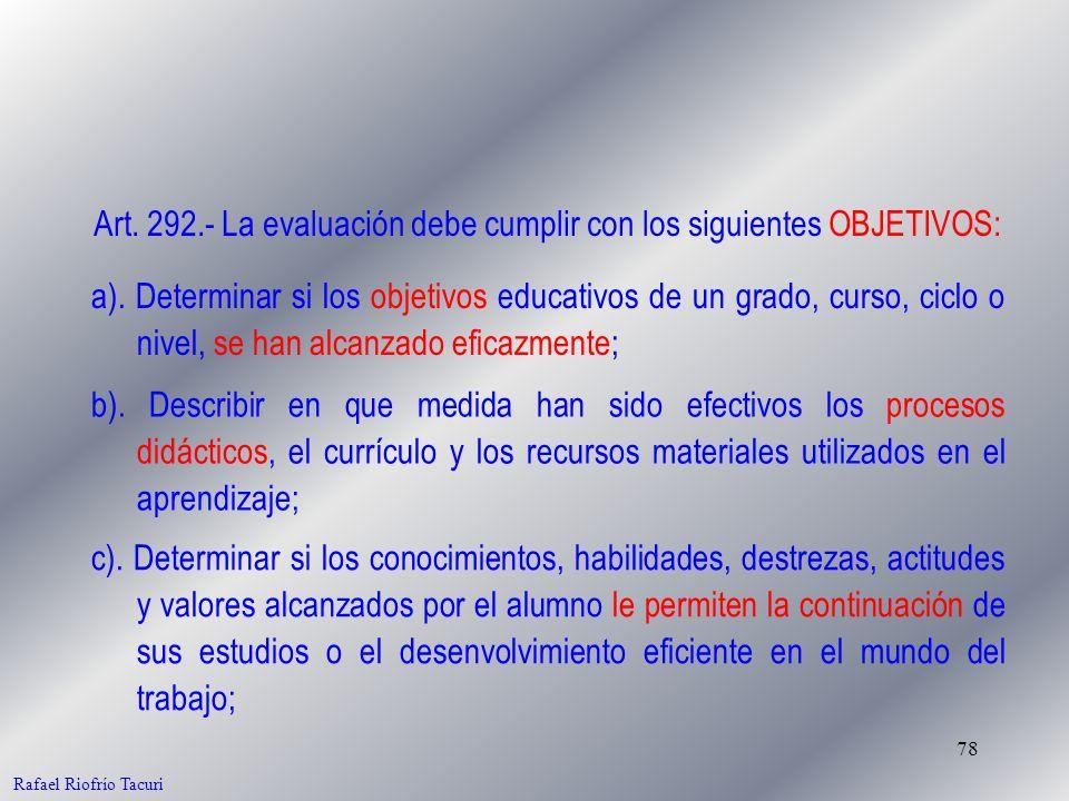 78 Rafael Riofrío Tacuri Art. 292.- La evaluación debe cumplir con los siguientes OBJETIVOS: a). Determinar si los objetivos educativos de un grado, c