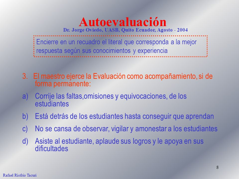 8 Rafael Riofrío Tacuri 3. El maestro ejerce la Evaluación como acompañamiento, si de forma permanente: a)Corrije las faltas,omisiones y equivocacione