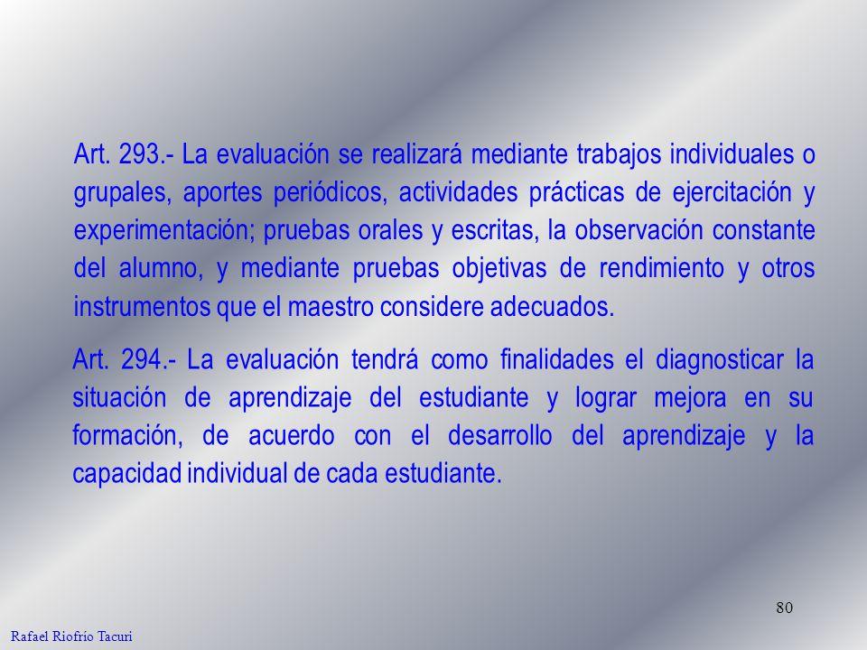 80 Rafael Riofrío Tacuri Art. 293.- La evaluación se realizará mediante trabajos individuales o grupales, aportes periódicos, actividades prácticas de