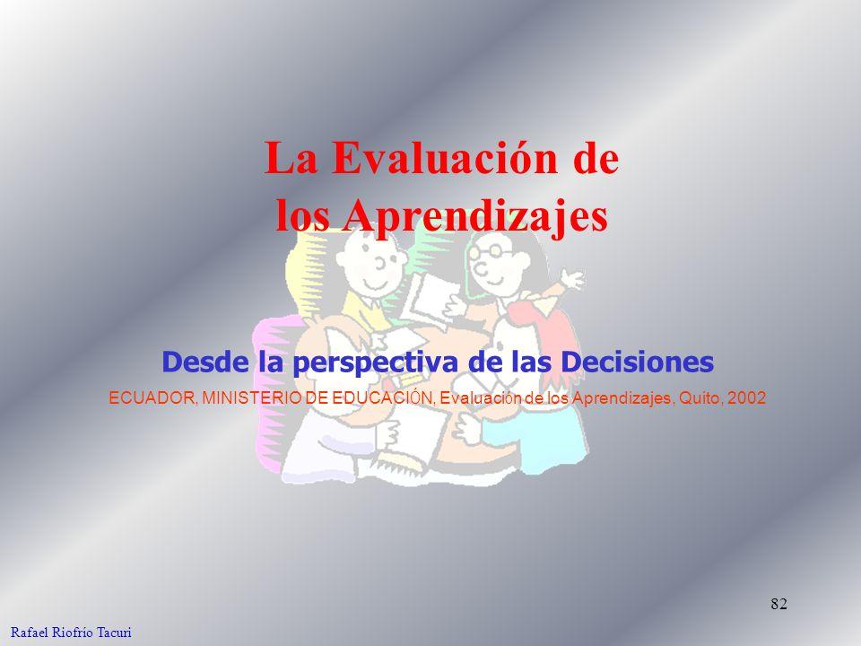 82 La Evaluación de los Aprendizajes Desde la perspectiva de las Decisiones ECUADOR, MINISTERIO DE EDUCACI Ó N, Evaluaci ó n de los Aprendizajes, Quito, 2002 Rafael Riofrío Tacuri
