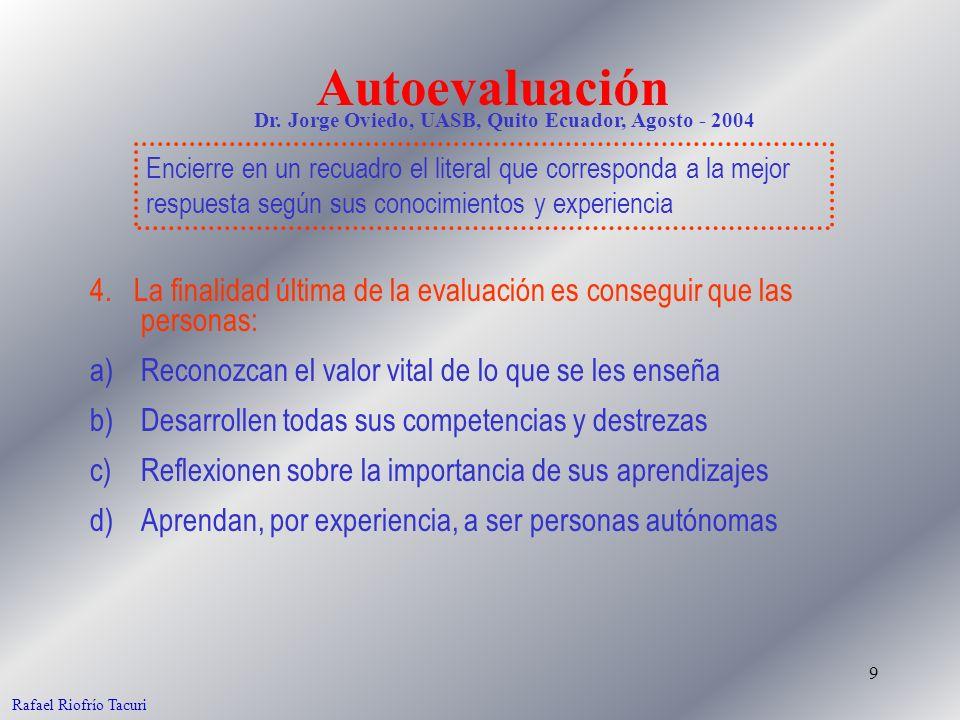 9 Rafael Riofrío Tacuri 4. La finalidad última de la evaluación es conseguir que las personas: a)Reconozcan el valor vital de lo que se les enseña b)D