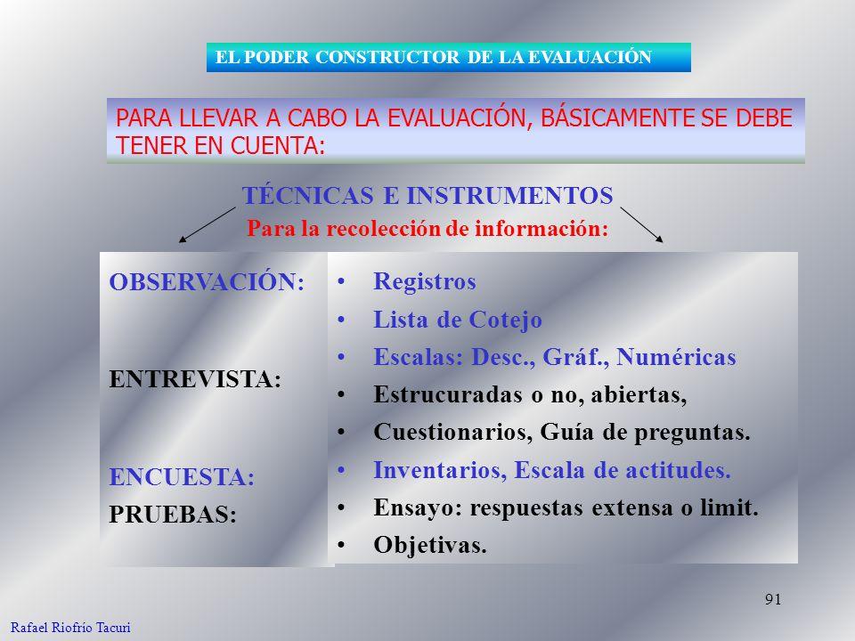 91 OBSERVACIÓN: ENTREVISTA: ENCUESTA: PRUEBAS: TÉCNICAS E INSTRUMENTOS Para la recolección de información: PARA LLEVAR A CABO LA EVALUACIÓN, BÁSICAMENTE SE DEBE TENER EN CUENTA: EL PODER CONSTRUCTOR DE LA EVALUACIÓN Registros Lista de Cotejo Escalas: Desc., Gráf., Numéricas Estrucuradas o no, abiertas, Cuestionarios, Guía de preguntas.