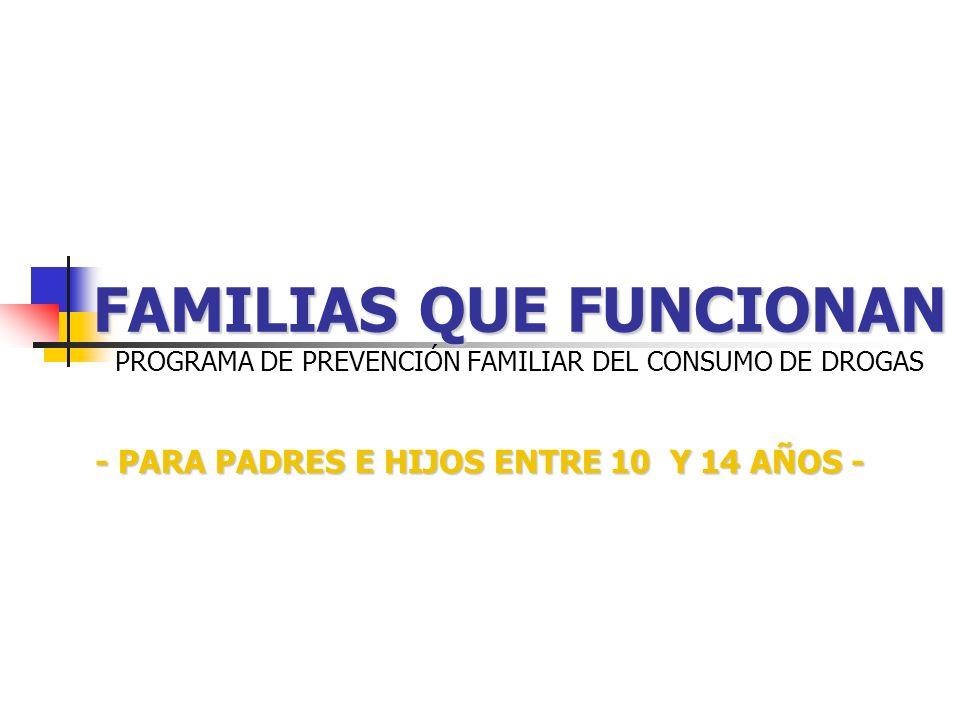 FAMILIAS QUE FUNCIONAN FAMILIAS QUE FUNCIONAN PROGRAMA DE PREVENCIÓN FAMILIAR DEL CONSUMO DE DROGAS - PARA PADRES E HIJOS ENTRE 10 Y 14 AÑOS -