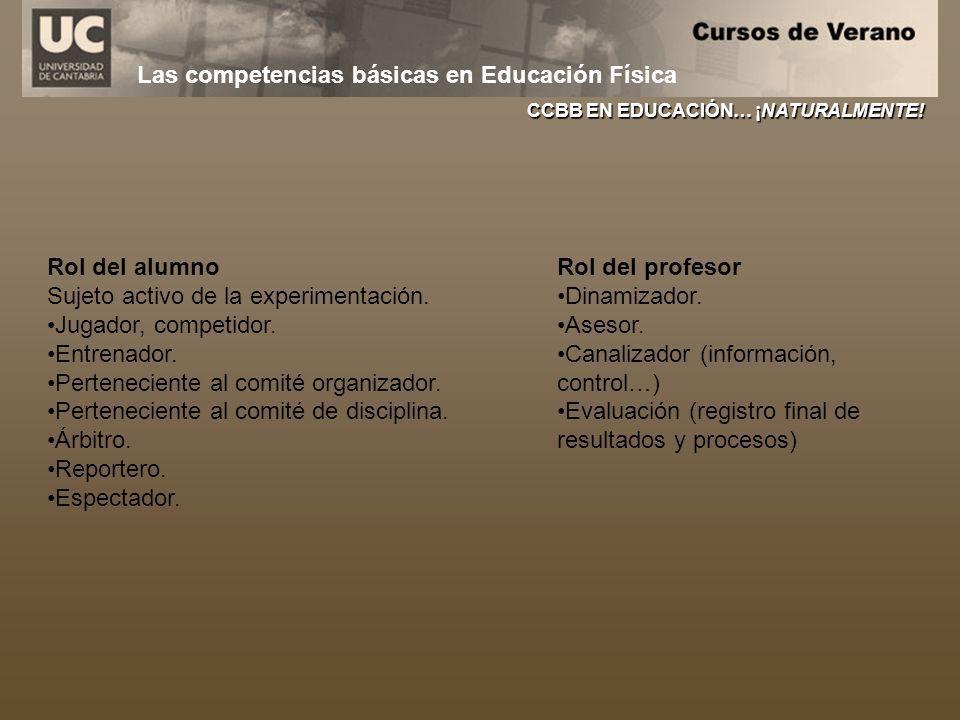 Las competencias básicas en Educación Física CCBB EN EDUCACIÓN… ¡NATURALMENTE! Rol del alumno Sujeto activo de la experimentación. Jugador, competidor