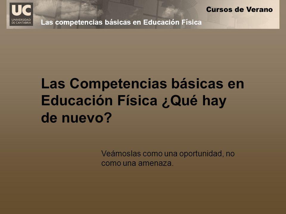 Las Competencias básicas en Educación Física ¿Qué hay de nuevo? Veámoslas como una oportunidad, no como una amenaza. Las competencias básicas en Educa