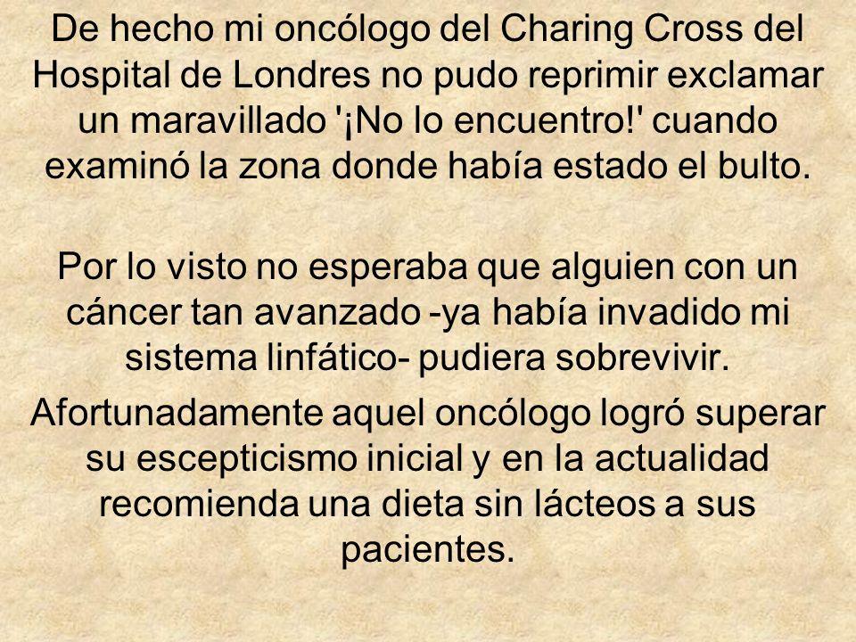 De hecho mi oncólogo del Charing Cross del Hospital de Londres no pudo reprimir exclamar un maravillado '¡No lo encuentro!' cuando examinó la zona don