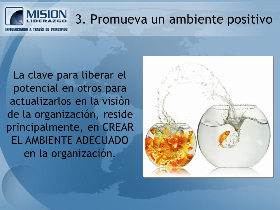 3. Promueva un ambiente positivo La clave para liberar el potencial en otros para actualizarlos en la visión de la organización, reside principalmente