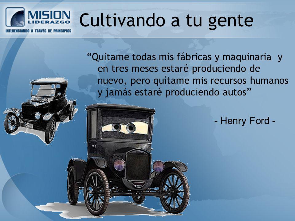 Cultivando a tu gente Qu í tame todas mis fábricas y maquinaria y en tres meses estaré produciendo de nuevo, pero quítame mis recursos humanos y jamás estaré produciendo autos - Henry Ford -