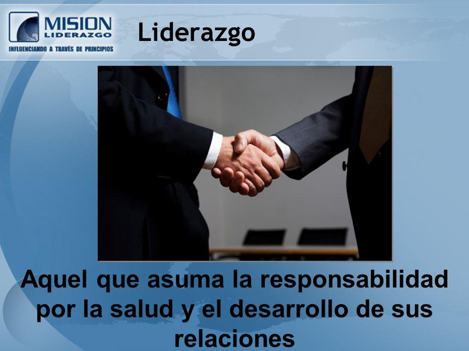 Aquel que asuma la responsabilidad por la salud y el desarrollo de sus relaciones Liderazgo