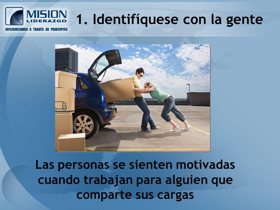 1. Identifíquese con la gente Las personas se sienten motivadas cuando trabajan para alguien que comparte sus cargas