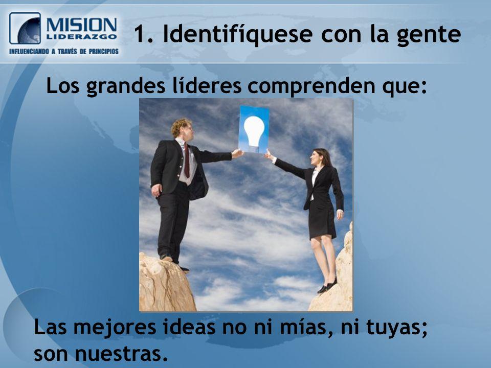 1. Identifíquese con la gente Los grandes líderes comprenden que: Las mejores ideas no ni mías, ni tuyas; son nuestras.