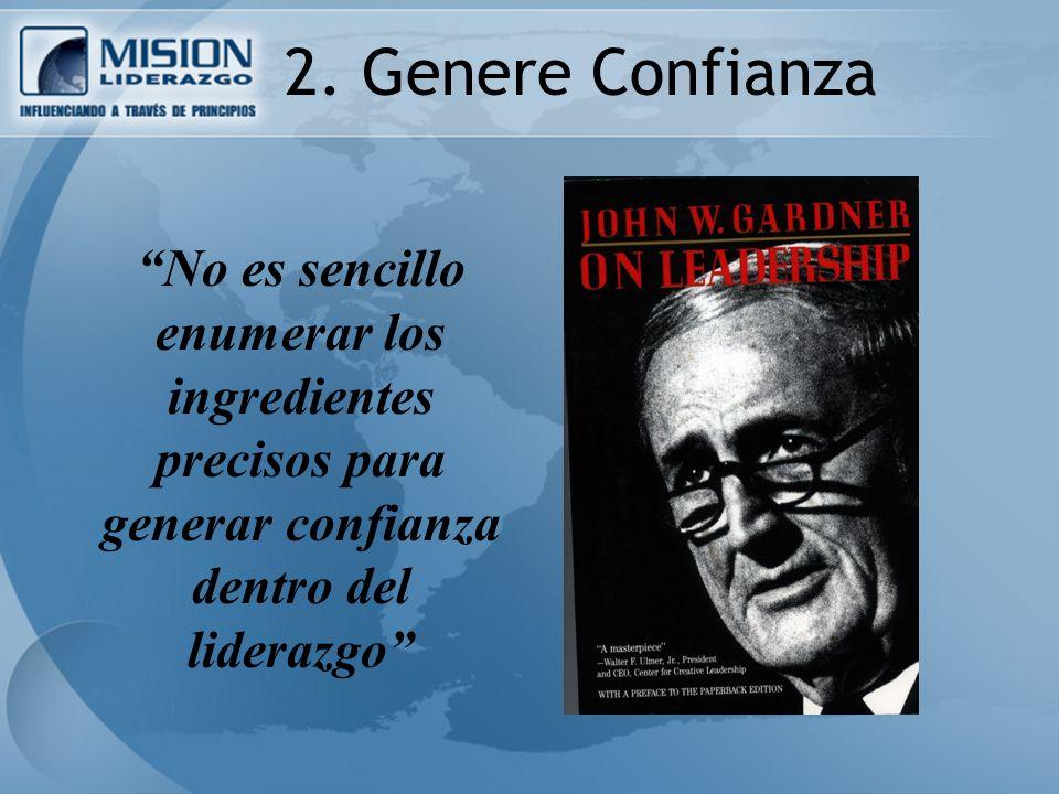 2. Genere Confianza No es sencillo enumerar los ingredientes precisos para generar confianza dentro del liderazgo