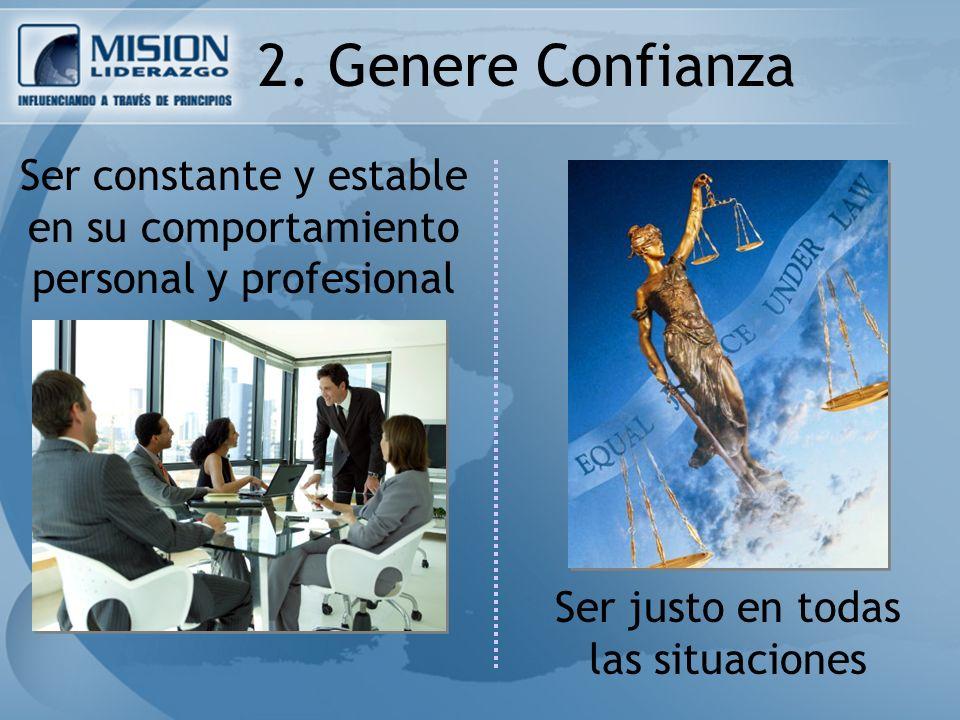 2. Genere Confianza Ser constante y estable en su comportamiento personal y profesional Ser justo en todas las situaciones