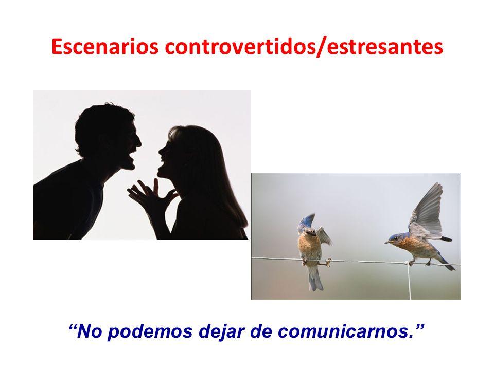Escenarios controvertidos/estresantes No podemos dejar de comunicarnos.
