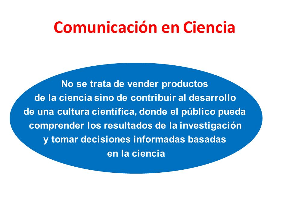 Comunicación en Ciencia No se trata de vender productos de la ciencia sino de contribuir al desarrollo de una cultura científica, donde el público pue