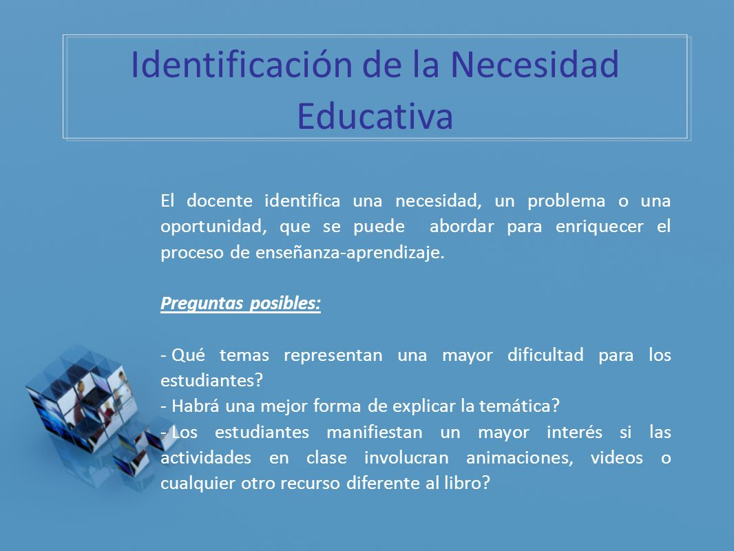 Identificación de la Necesidad Educativa El docente identifica una necesidad, un problema o una oportunidad, que se puede abordar para enriquecer el p