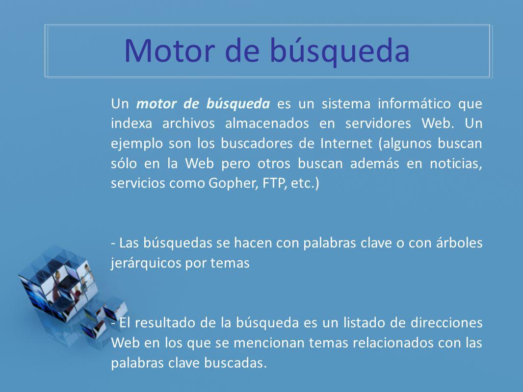 Un motor de búsqueda es un sistema informático que indexa archivos almacenados en servidores Web. Un ejemplo son los buscadores de Internet (algunos b