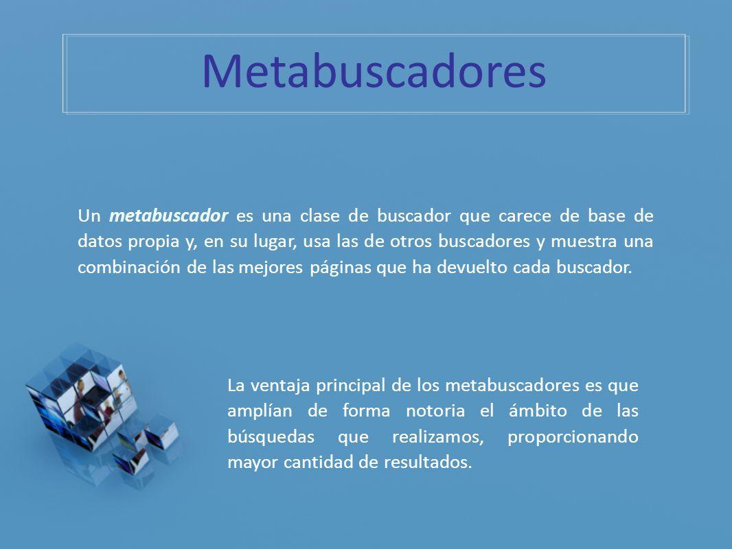 Metabuscadores Un metabuscador es una clase de buscador que carece de base de datos propia y, en su lugar, usa las de otros buscadores y muestra una c