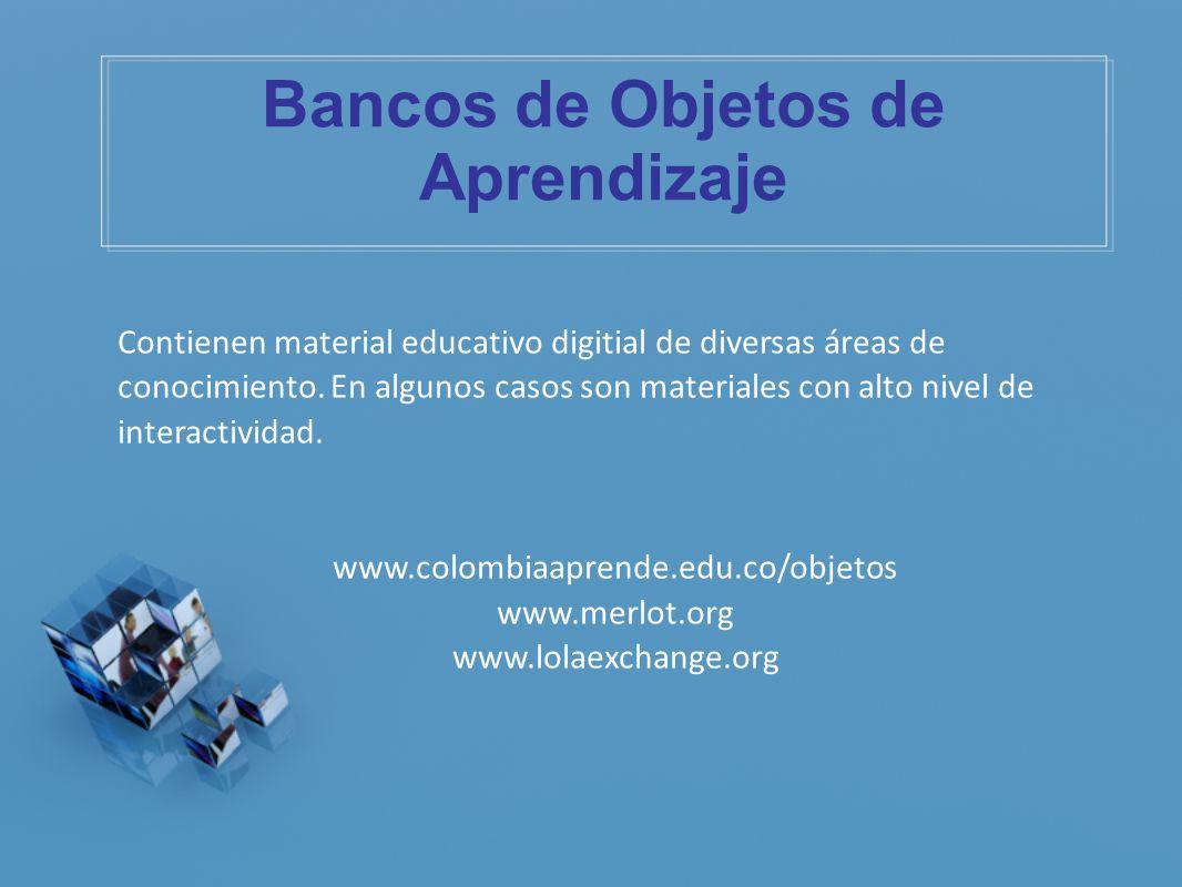 Bancos de Objetos de Aprendizaje Contienen material educativo digitial de diversas áreas de conocimiento. En algunos casos son materiales con alto niv