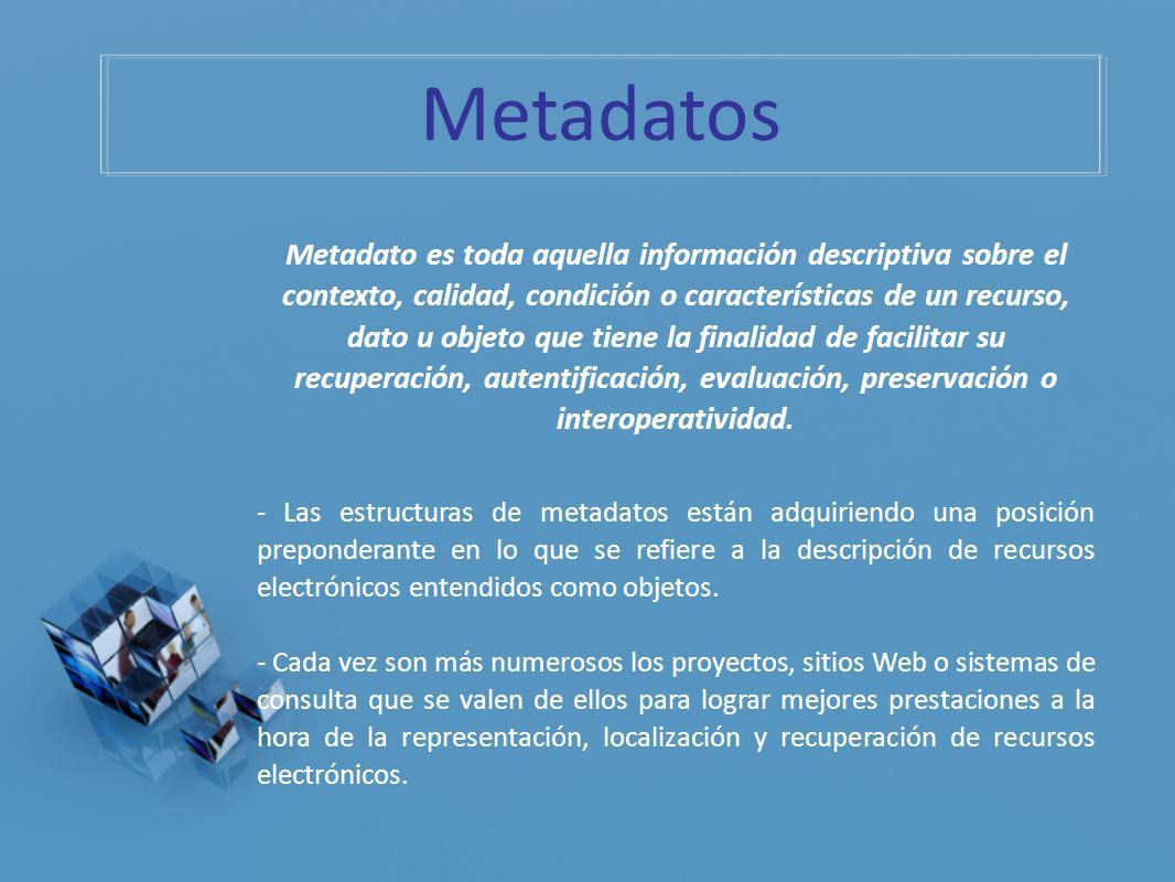 Metadato es toda aquella información descriptiva sobre el contexto, calidad, condición o características de un recurso, dato u objeto que tiene la fin
